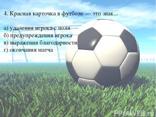 4. Красная карточка в футболе — это знак... а) удаления игрока с поля б) предупр