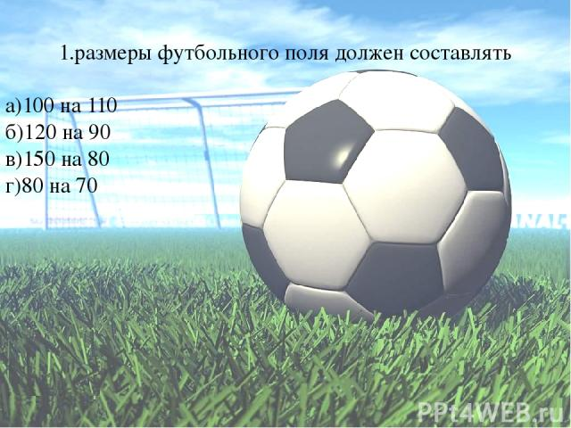 1.размеры футбольного поля должен составлять а)100 на 110 б)120 на 90 в)150 на 80 г)80 на 70