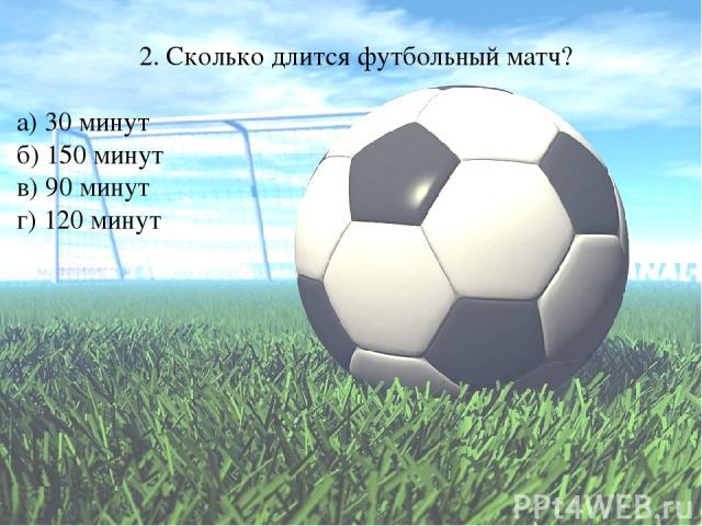 2. Сколько длится футбольный матч? а) 30 минут б) 150 минут в) 90 минут г) 120 минут