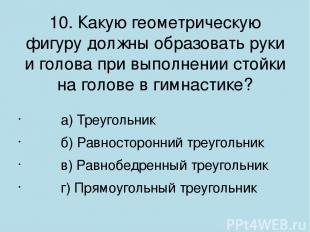 10. Какую геометрическую фигуру должны образовать руки и голова при выполнении с