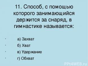 11. Способ, с помощью которого занимающийся держится за снаряд, в гимнастике наз