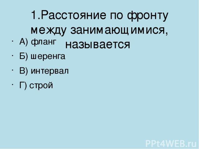 1.Расстояние по фронту между занимающимися, называется А) фланг Б) шеренга В) интервал Г) строй