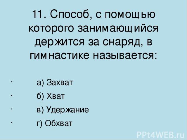 11. Способ, с помощью которого занимающийся держится за снаряд, в гимнастике называется: а) Захват б) Хват в) Удержание г) Обхват