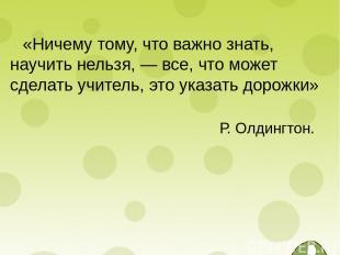 «Ничему тому, что важно знать, научить нельзя, — все, что может сделать учитель,