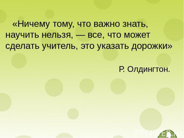 «Ничему тому, что важно знать, научить нельзя, — все, что может сделать учитель, это указать дорожки» Р. Олдингтон.