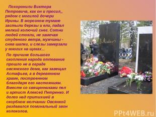 Похоронили Виктора Петровича, как он и просил,, рядом с могилой дочери Ирины. В