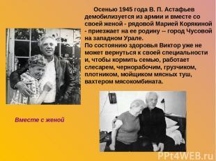 Осенью 1945 года В. П. Астафьев демобилизуется из армии и вместе со своей женой