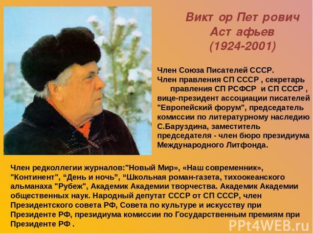 Виктор Петрович Астафьев (1924-2001) Член Союза Писателей СССР. Член правления СП СССР , секретарь правления СП РСФСР и СП СССР , вице-президент ассоциации писателей