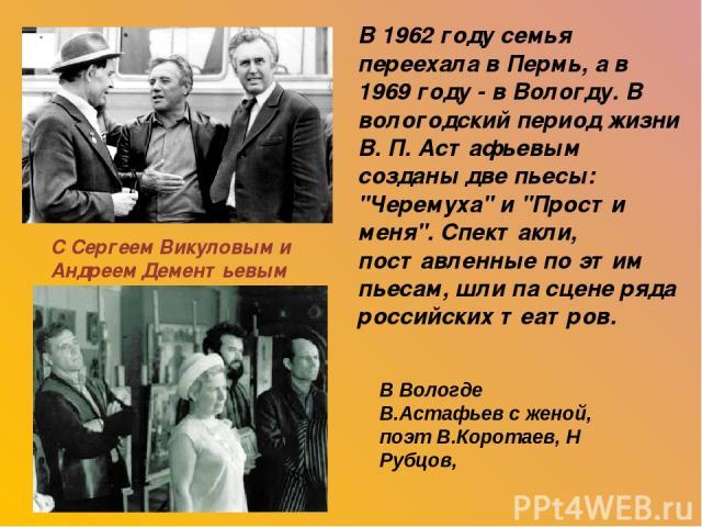 С Сергеем Викуловым и Андреем Дементьевым В 1962 году семья переехала в Пермь, а в 1969 году - в Вологду. В вологодский период жизни В. П. Астафьевым созданы две пьесы: