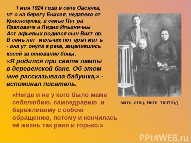 1 мая 1924 года в селе Овсянка, что на берегу Енисея, недалеко от Красноярска, в семье Петра Павловича и Лидии Ильиничны Астафьевых родился сын Виктор. В семь лет мальчик потерял мать - она утонула в реке, зацепившись косой за основание боны. «Я род…
