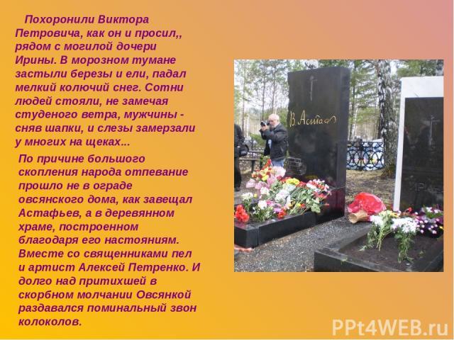 Похоронили Виктора Петровича, как он и просил,, рядом с могилой дочери Ирины. В морозном тумане застыли березы и ели, падал мелкий колючий снег. Сотни людей стояли, не замечая студеного ветра, мужчины - сняв шапки, и слезы замерзали у многих на щека…