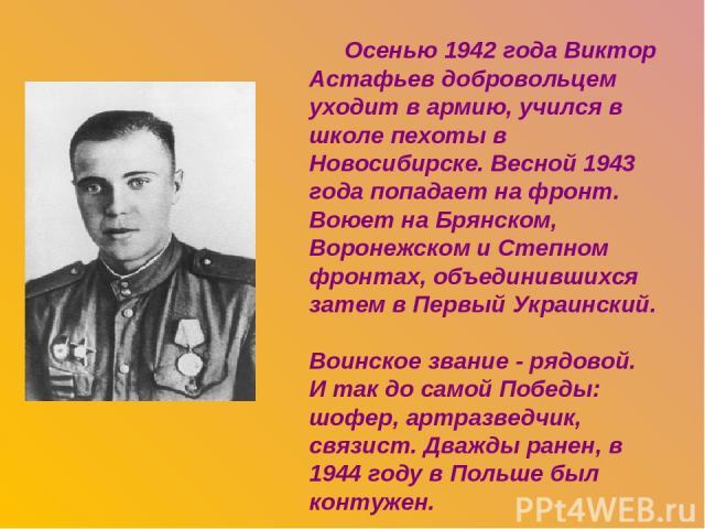 Осенью 1942 года Виктор Астафьев добровольцем уходит в армию, учился в школе пехоты в Новосибирске. Весной 1943 года попадает на фронт. Воюет на Брянском, Воронежском и Степном фронтах, объединившихся затем в Первый Украинский. Воинское звание - ряд…