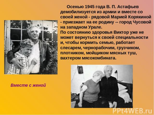 Осенью 1945 года В. П. Астафьев демобилизуется из армии и вместе со своей женой - рядовой Марией Корякиной - приезжает на ее родину -- город Чусовой на западном Урале. По состоянию здоровья Виктор уже не может вернуться к своей специальности и, чтоб…