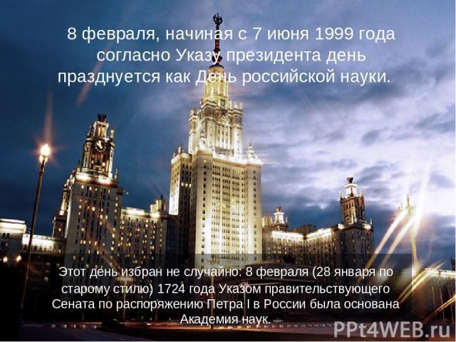 8 февраля, начиная с 7 июня 1999 года согласно Указу президента день празднуется как День российской науки. Этот день избран не случайно: 8 февраля (28 января по старому стилю) 1724 года Указом правительствующего Сената по распоряжению Петра I в Рос…