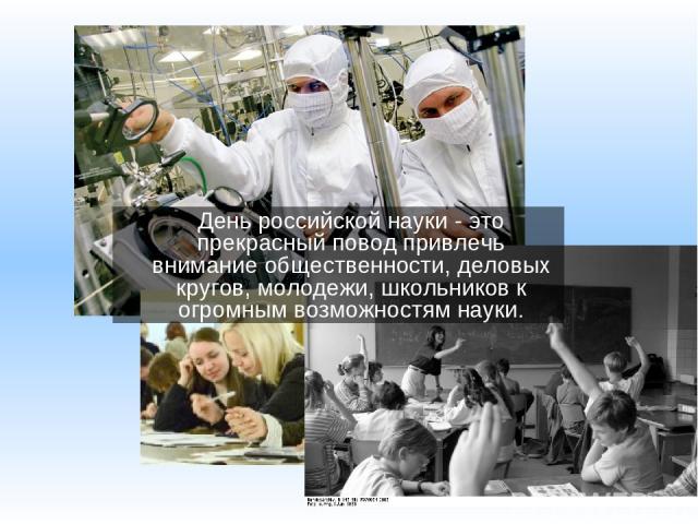 День российской науки - это прекрасный повод привлечь внимание общественности, деловых кругов, молодежи, школьников к огромным возможностям науки.