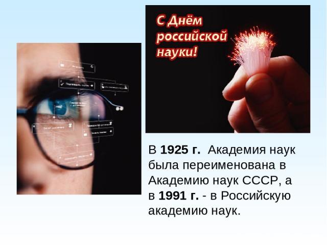 В1925 г. Академия наук была переименована в Академию наук СССР, а в1991 г.- в Российскую академию наук.
