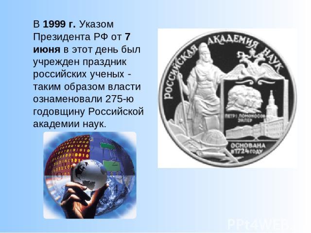 В1999 г.Указом Президента РФ от7 июняв этот день был учрежден праздник российских ученых - таким образом власти ознаменовали 275-ю годовщину Российской академии наук.