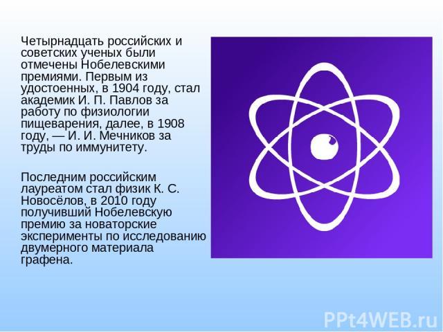 Четырнадцать российских и советских ученых были отмечены Нобелевскими премиями. Первым из удостоенных, в 1904 году, стал академик И. П. Павлов за работу по физиологии пищеварения, далее, в 1908 году, —И. И. Мечниковза труды по иммунитету. Последни…