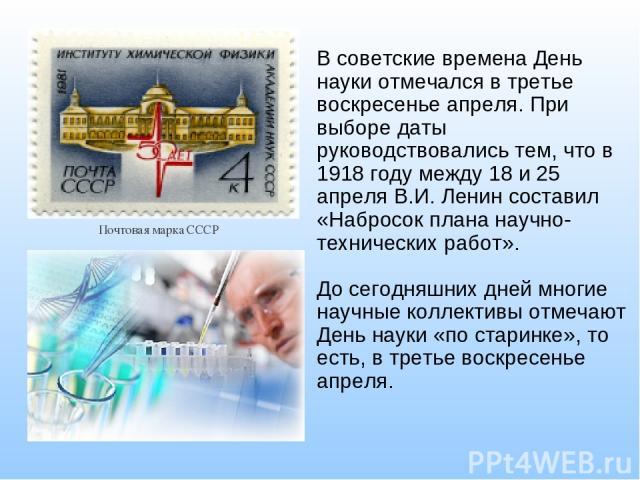 В советские времена День науки отмечался в третье воскресенье апреля. При выборе даты руководствовались тем, что в 1918 году между 18 и25 апреляВ.И. Ленинсоставил «Набросок плана научно-технических работ». До сегодняшних дней многие научные колле…
