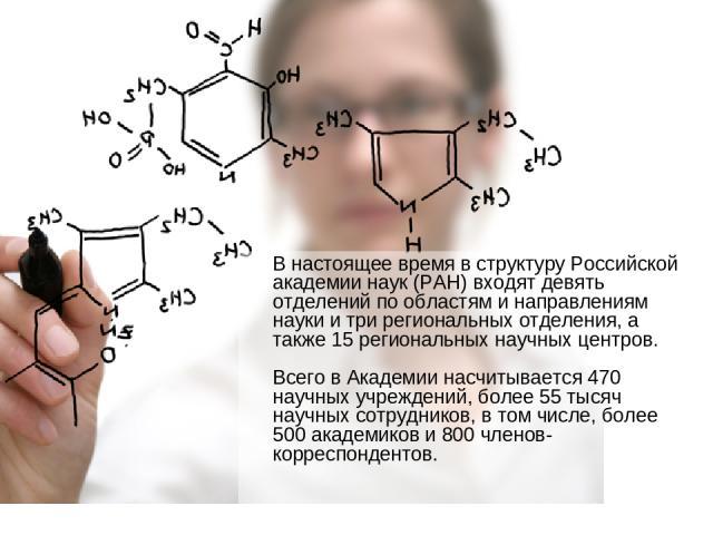 В настоящее время в структуру Российской академии наук (РАН) входят девять отделений по областям и направлениям науки и три региональных отделения, а также 15 региональных научных центров. Всего в Академии насчитывается 470 научных учреждений, более…