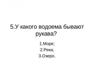 5.У какого водоема бывают рукава? 1.Море; 2.Река; 3.Озеро.