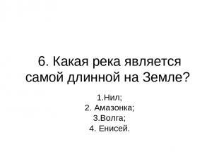 6. Какая река является самой длинной на Земле? 1.Нил; 2. Амазонка; 3.Волга; 4. Е