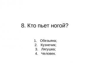 8. Кто пьет ногой? Обезьяна; Кузнечик; Лягушка; Человек.