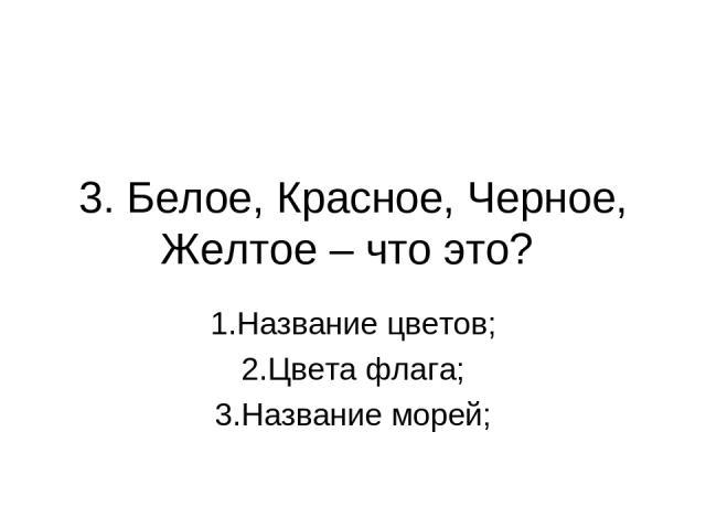 3. Белое, Красное, Черное, Желтое – что это? 1.Название цветов; 2.Цвета флага; 3.Название морей;