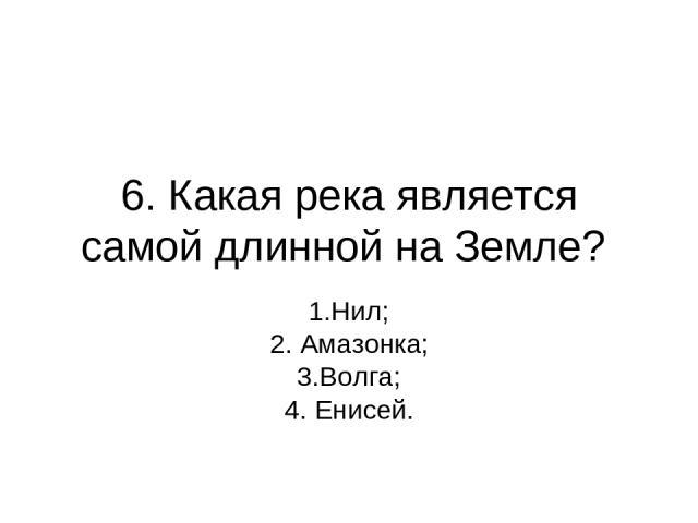 6. Какая река является самой длинной на Земле? 1.Нил; 2. Амазонка; 3.Волга; 4. Енисей.