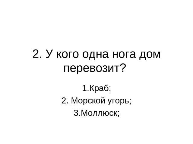 2. У кого одна нога дом перевозит? 1.Краб; 2. Морской угорь; 3.Моллюск;