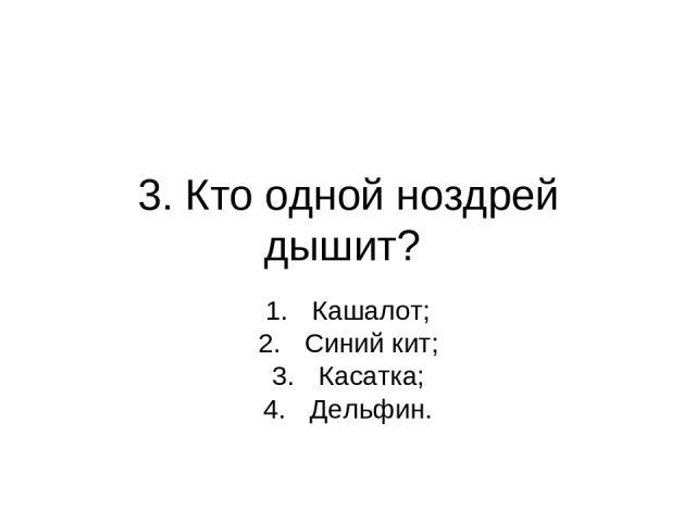 3. Кто одной ноздрей дышит? Кашалот; Синий кит; Касатка; Дельфин.