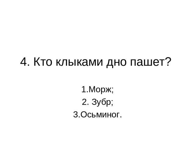 4. Кто клыками дно пашет? 1.Морж; 2. Зубр; 3.Осьминог.