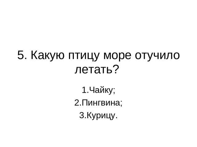 5. Какую птицу море отучило летать? 1.Чайку; 2.Пингвина; 3.Курицу.