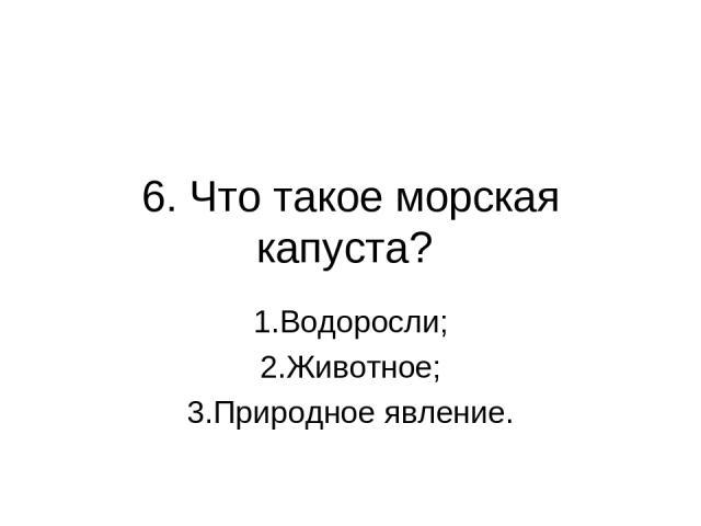 6. Что такое морская капуста? 1.Водоросли; 2.Животное; 3.Природное явление.