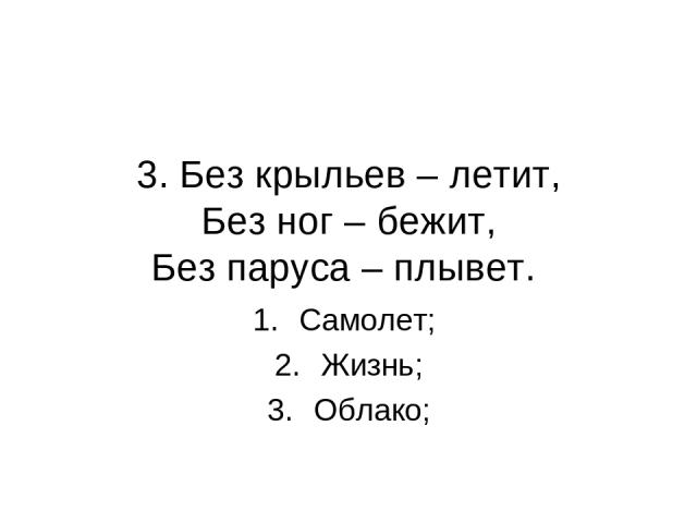 3. Без крыльев – летит, Без ног – бежит, Без паруса – плывет. Самолет; Жизнь; Облако;