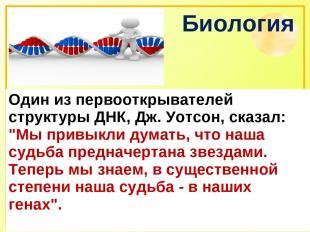 """Биология Один из первооткрывателей структуры ДНК, Дж. Уотсон, сказал: """"Мы привык"""