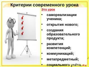 Критерии современного урока Это урок самореализации ученика; открытия нового; со