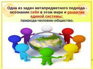 Одна из задач метапредметного подхода - осознание себя в этом мире и развитие ед