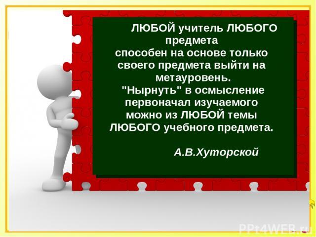ЛЮБОЙ учитель ЛЮБОГО предмета способен на основе только своего предмета выйти на метауровень.