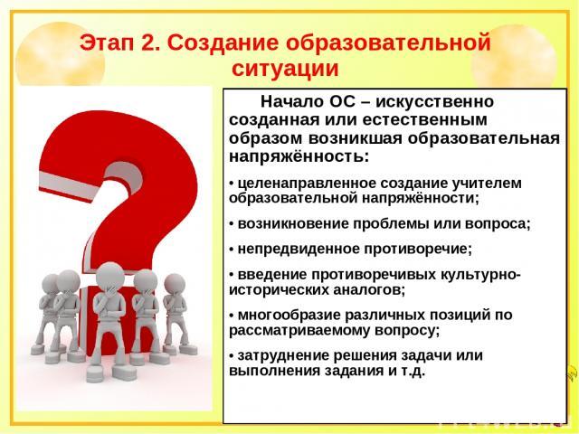 Этап 2. Создание образовательной ситуации Начало ОС – искусственно созданная или естественным образом возникшая образовательная напряжённость: целенаправленное создание учителем образовательной напряжённости; возникновение проблемы или вопроса; непр…