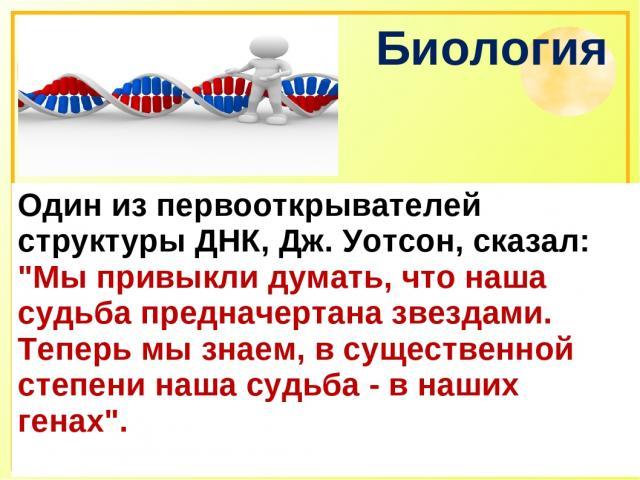 Биология Один из первооткрывателей структуры ДНК, Дж. Уотсон, сказал:
