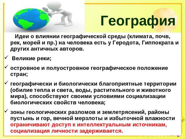 География Идеи о влиянии географической среды (климата, почв, рек, морей и пр.) на человека есть у Геродота, Гиппократа и других античных авторов. Великие реки; островное и полуостровное географическое положение стран; географически и биологически б…