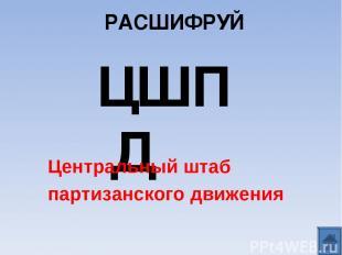 РАСШИФРУЙ ЦШПД Центральный штаб партизанского движения