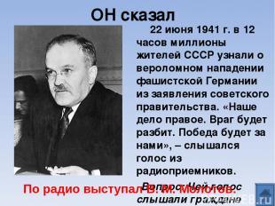 ОН сказал 22 июня 1941 г. в 12 часов миллионы жителей СССР узнали о вероломном н
