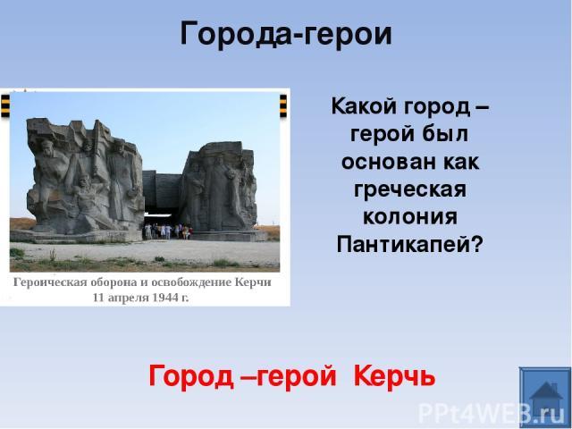 Какой город – герой был основан как греческая колония Пантикапей? Город –герой Керчь Города-герои