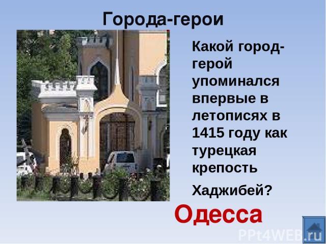 Города-герои Одесса Какой город-герой упоминался впервые в летописях в 1415 году как турецкая крепость Хаджибей?