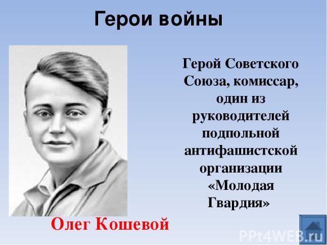 Герой Советского Союза, комиссар, один из руководителей подпольной антифашистской организации «Молодая Гвардия» Олег Кошевой Герои войны