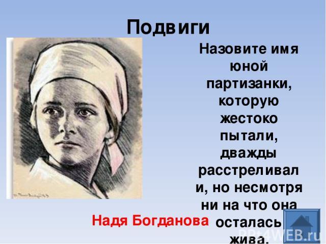 Подвиги Назовите имя юной партизанки, которую жестоко пытали, дважды расстреливали, но несмотря ни на что она осталась жива. Надя Богданова