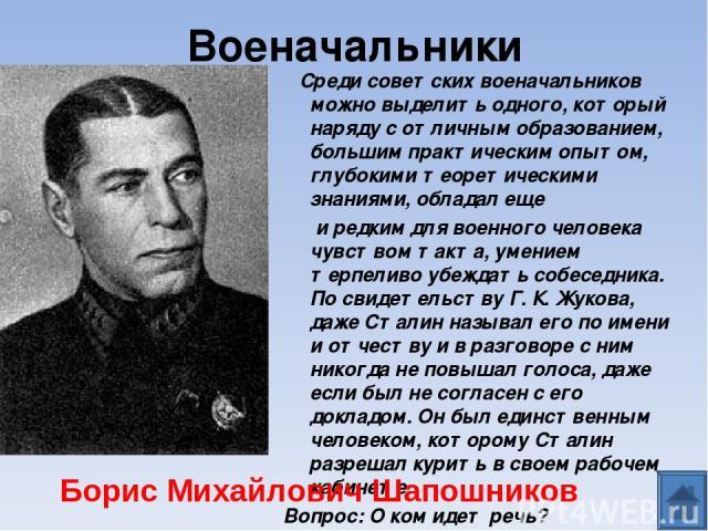 Военачальники Среди советских военачальников можно выделить одного, который наряду с отличным образованием, большим практическим опытом, глубокими теоретическими знаниями, обладал еще и редким для военного человека чувством такта, умением терпеливо …