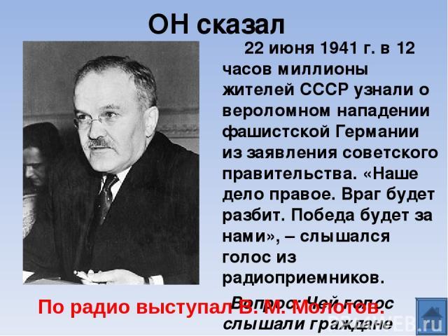 ОН сказал 22 июня 1941 г. в 12 часов миллионы жителей СССР узнали о вероломном нападении фашистской Германии из заявления советского правительства. «Наше дело правое. Враг будет разбит. Победа будет за нами», – слышался голос из радиоприемников. Воп…
